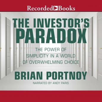 Investor's Paradox: The Power of Simplicity in a World of Overwhelming Choice, Brian Portnoy