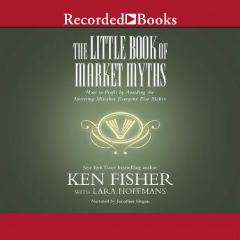Little Book of Market Myths: How to Profit by Avoiding the Investing Mistakes Everyone Else Makes, Kenneth L. Fisher
