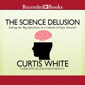 Science Delusion: Asking the Big Questions in a Culture of Easy Answers, Curtis White