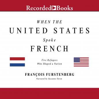 When the United States Spoke French: Five Refugees Who Shaped a Nation, Francois Furstenberg