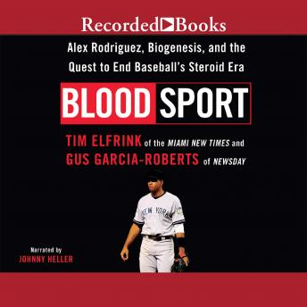 Blood Sport: Alex Rodriguex, Biogenesis, and the Quest to End Baseball's Steroid Era, Gus Garcia-Roberts, Tim Elfrink