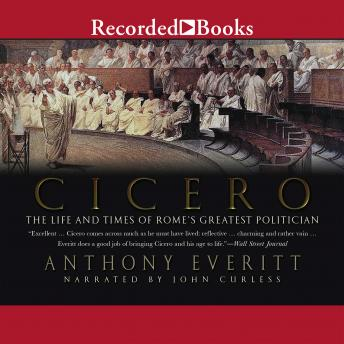 Cicero: The Life and Times of Rome's Greatest Politician, Anthony Everitt
