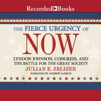 Fierce Urgency of Now: Lyndon Johnson, Congress, and the Battle for the Great Society, Julian E. Zelizer