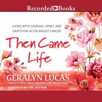 Then Came Life: Living with Courage, Spirit, and Gratitude After Breast Cancer, Geralyn Lucas