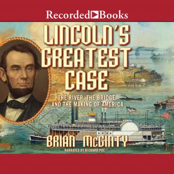 Lincoln's Greatest Case: The River, The Bridge, and The Making of America, Brian McGinty