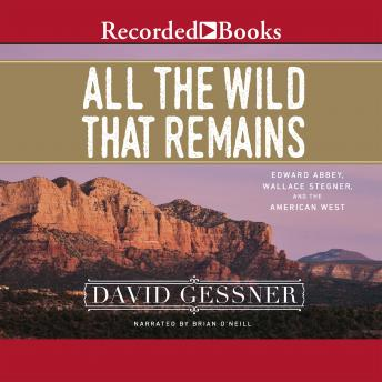 All the Wild That Remains: Edward Abbey, Wallace Stegner, and the American West, David Gessner