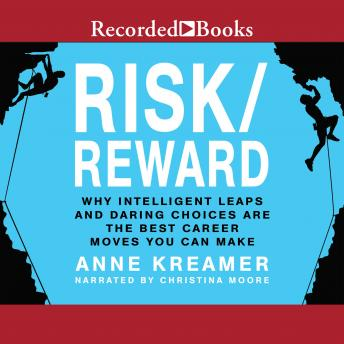 Risk/Reward: Why Intelligent Leaps and Daring Choices Are the Best Career Moves You Can Make