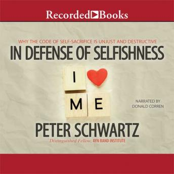 In Defense of Selfishness: Why the Code of Self-Sacrifice Is Unjust and Destructive, Peter Schwartz