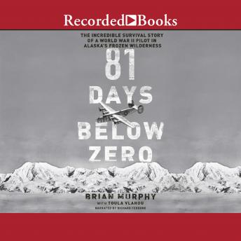 81 Days Below Zero: The Incredible Survival Story of a World War II Pilot in Alaska's Frozen Wilderness, Toula Vlahou, Brian Murphy