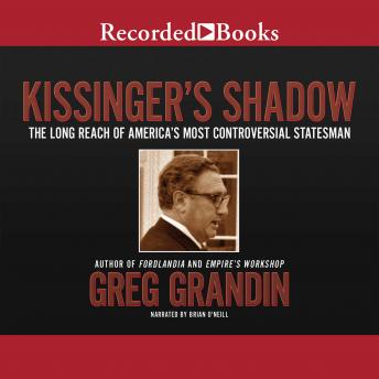 Kissinger's Shadow: The Long Reach of America's Most Controversial Statesman, Greg Grandin