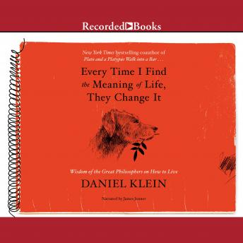 Every Time I Find the Meaning of Life, They Change It: Wisdom of the Great Philosophers on How to Live, Daniel Klein