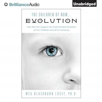 Children of Now…Evolution: How We Can Support the Fast-Forward Evolution of Our Children and All of Humanity, Meg Blackburn Losey