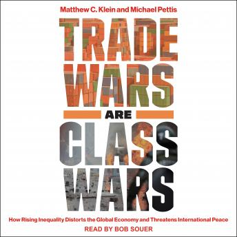 Trade Wars Are Class Wars: How Rising Inequality Distorts the Global Economy and Threatens International Peace, Matthew C. Klein, Michael Pettis