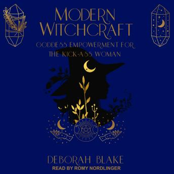 Download Modern Witchcraft: Goddess Empowerment for the Kick-Ass Woman by Deborah Blake