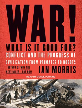 War! What Is It Good For?: Conflict and the Progress of Civilization from Primates to Robots, Ian Morris