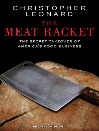Meat Racket: The Secret Takeover of America's Food Business, Christopher Leonard