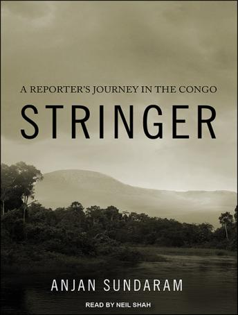 Stringer: A Reporter's Journey in the Congo, Anjan Sundaram