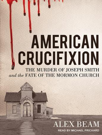 American Crucifixion: The Murder of Joseph Smith and the Fate of the Mormon Church, Alex Beam
