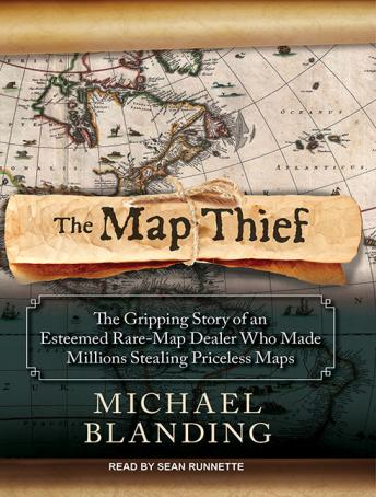 Map Thief: The Gripping Story of an Esteemed Rare-map Dealer Who Made Millions Stealing Priceless Maps, Michael Blanding