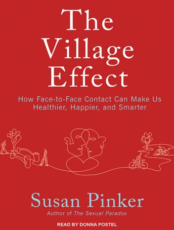 Village Effect: How Face-to-Face Contact Can Make Us Healthier, Happier, and Smarter, Susan Pinker