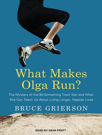 What Makes Olga Run?: The Mystery of the 90-something Track Star and What She Can Teach Us About Living Longer, Happier Lives, Bruce Grierson