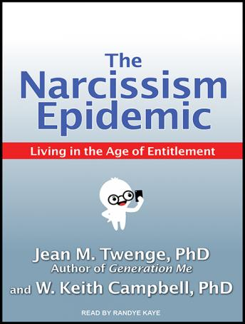 Narcissism Epidemic: Living in the Age of Entitlement, Jean M. Twenge, PhD, W. Keith Campbell, PhD