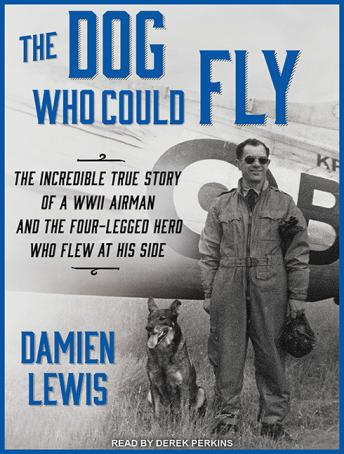 Dog Who Could Fly: The Incredible True Story of a WWII Airman and the Four-legged Hero Who Flew at His Side, Damien Lewis