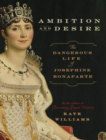 Ambition and Desire: The Dangerous Life of Josephine Bonaparte, Kate Williams