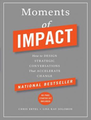 Moments of Impact: How to Design Strategic Conversations That Accelerate Change, Lisa Kay Solomon, Chris Ertel