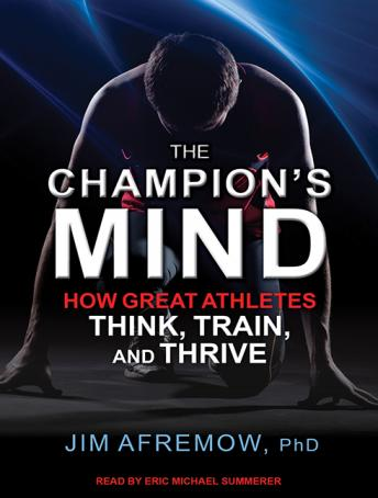 Champion's Mind: How Great Athletes Think, Train, and Thrive, Jim Afremow, PhD