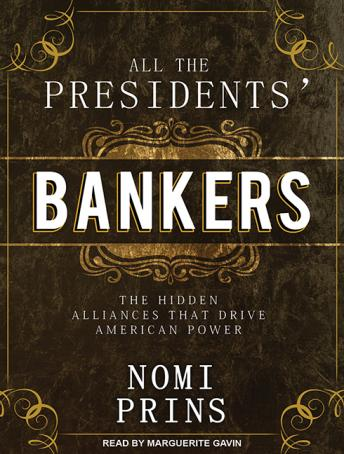 All the Presidents' Bankers: The Hidden Alliances That Drive American Power, Nomi Prins