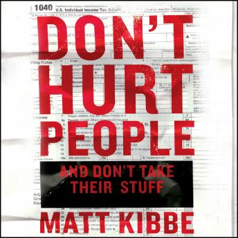 Don't Hurt People and Don't Take Their Stuff: A Libertarian Manifesto, Matt Kibbe