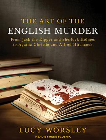 Art of the English Murder: From Jack the Ripper and Sherlock Holmes to Agatha Christie and Alfred Hitchcock, Lucy Worsley