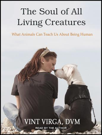 Soul of All Living Creatures: What Animals Can Teach Us About Being Human, Vint Virga