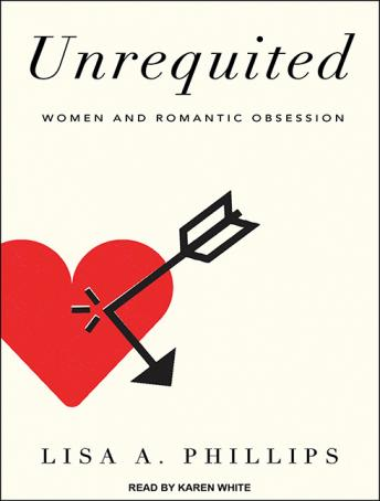 Unrequited: Women and Romantic Obsession, Lisa A. Phillips
