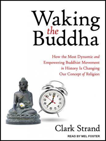 Waking the Buddha: How the Most Dynamic and Empowering Buddhist Movement in History Is Changing Our Concept of Religion, Clark Strand