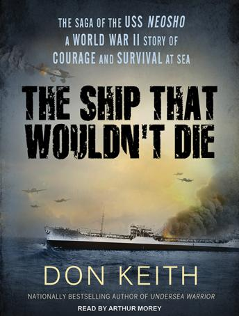 Ship That Wouldn't Die: The Saga of the Uss Neosho - a World War II Story of Courage and Survival at Sea, Don Keith