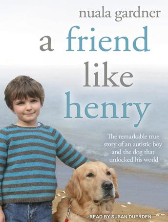 Friend Like Henry: The Remarkable True Story of an Autistic Boy and the Dog That Unlocked His World, Nuala Gardner