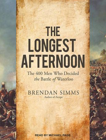 Longest Afternoon: The 400 Men Who Decided the Battle of Waterloo, Brendan Simms