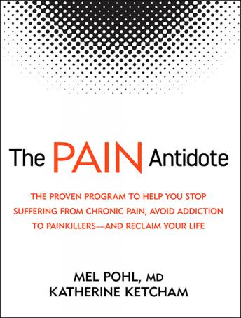 Pain Antidote: The Proven Program to Help You Stop Suffering from Chronic Pain, Avoid Addiction to Painkillers-and Reclaim Your Life, Mel Pohl, M.D., Katherine Ketcham