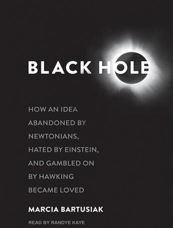Black Hole: How an Idea Abandoned by Newtonians, Hated by Einstein, and Gambled on by Hawking Became Loved, Marcia Bartusiak