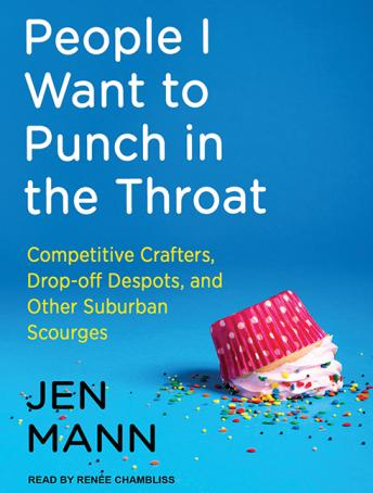 People I Want to Punch in the Throat: Competitive Crafters, Drop-off Despots, and Other Suburban Scourges, Jen Mann
