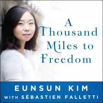 Thousand Miles to Freedom: My Escape from North Korea, Eunsun Kim, Sebastien Falletti