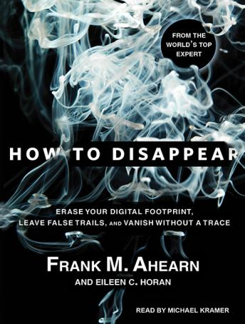 How to Disappear: Erase Your Digital Footprint, Leave False Trails, and Vanish Without a Trace, Eileen C. Horan, Frank M. Ahearn