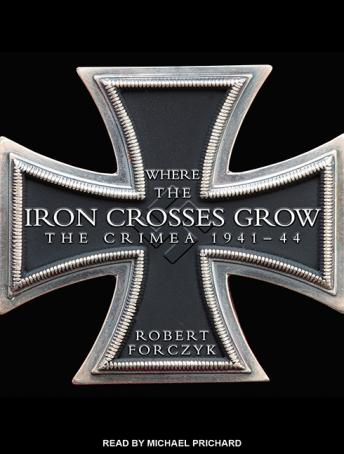 Where the Iron Crosses Grow: The Crimea 1941-44, Robert Forczyk