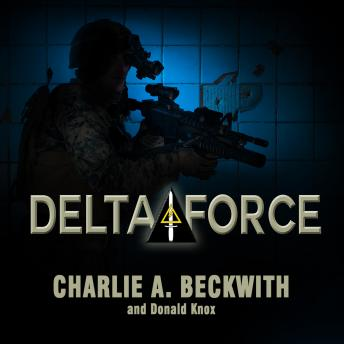 Delta Force: A Memoir by the Founder of the U.S. Military's Most Secretive Special-Operations Unit, Charlie A. Beckwith, Donald Knox