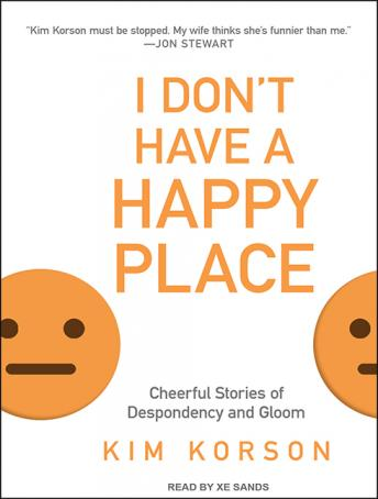I Don't Have a Happy Place: Cheerful Stories of Despondency and Gloom, Kim Korson