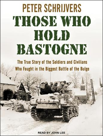 Those Who Hold Bastogne: The True Story of the Soldiers and Civilians Who Fought in the Biggest Battle of the Bulge, Peter Schrijvers