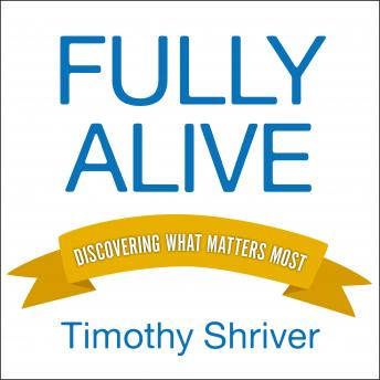 Fully Alive: Discovering What Matters Most, Timothy Shriver