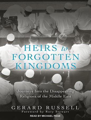 Heirs to Forgotten Kingdoms: Journeys into the Disappearing Religions of the Middle East, Gerard Russell